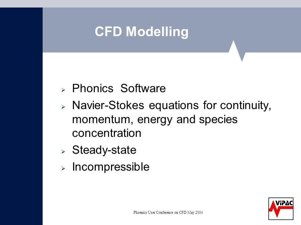Phoenics User Conference on CFD May 2004 CFD Modelling Phonics Software Navier-Stokes equations for continuity, momentum, energy and species concentration Steady-state Incompressible
