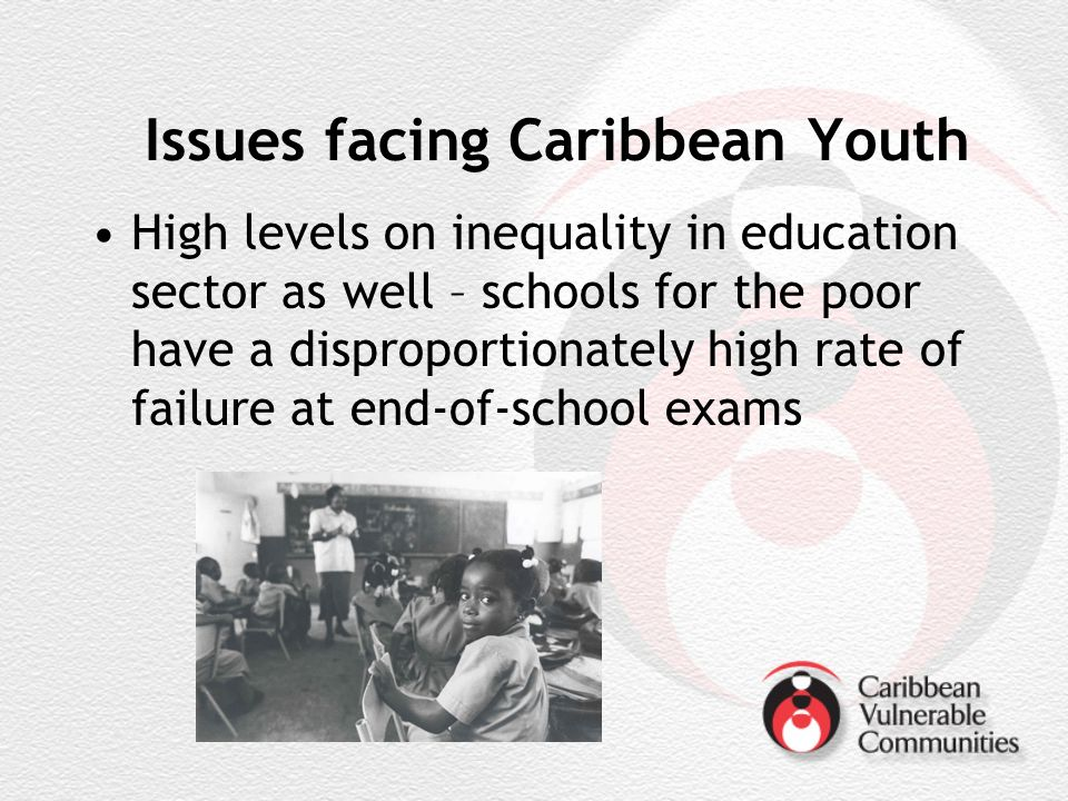 Issues facing Caribbean Youth High levels on inequality in education sector as well – schools for the poor have a disproportionately high rate of failure at end-of-school exams