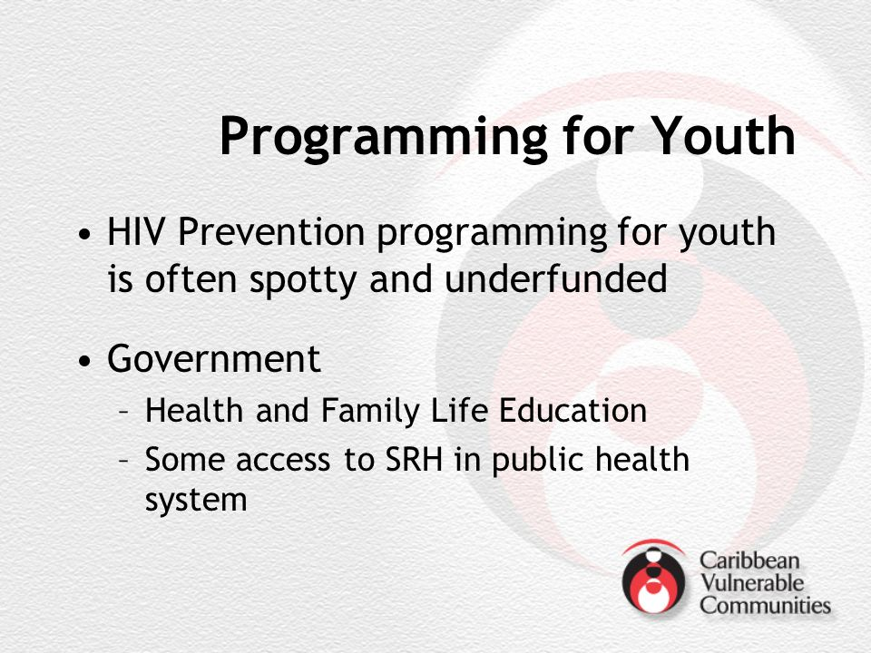 Programming for Youth HIV Prevention programming for youth is often spotty and underfunded Government –Health and Family Life Education –Some access to SRH in public health system