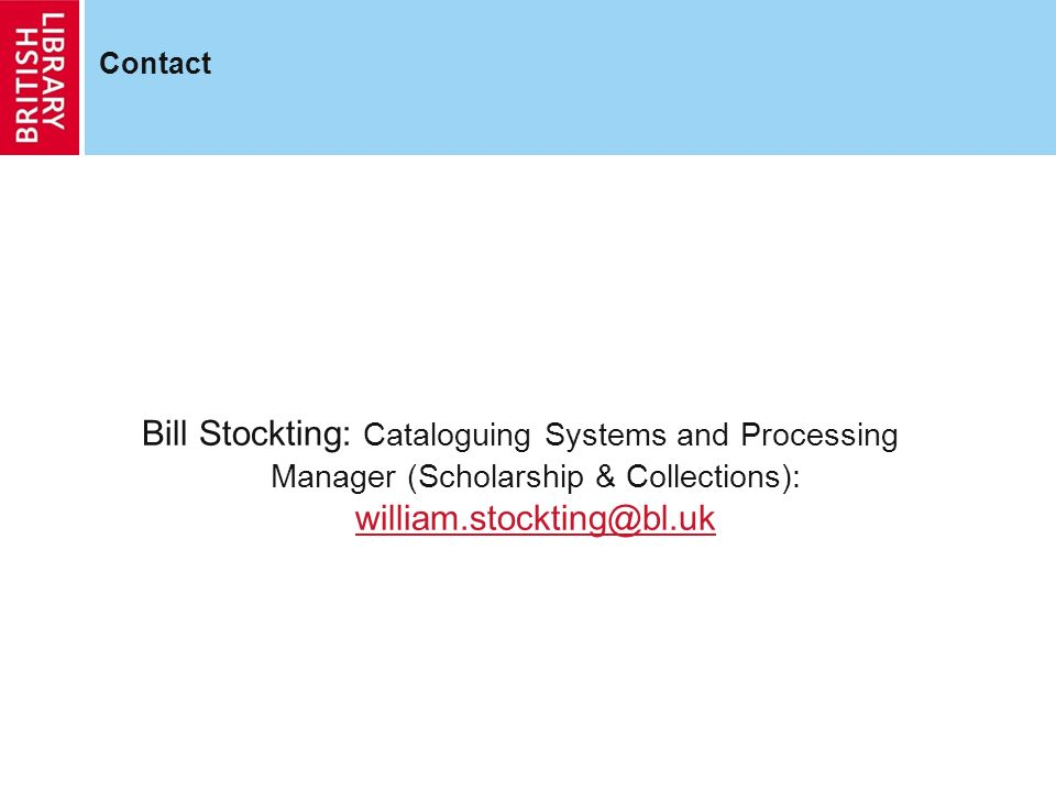 Contact Bill Stockting: Cataloguing Systems and Processing Manager (Scholarship & Collections): william.stockting@bl.uk william.stockting@bl.uk