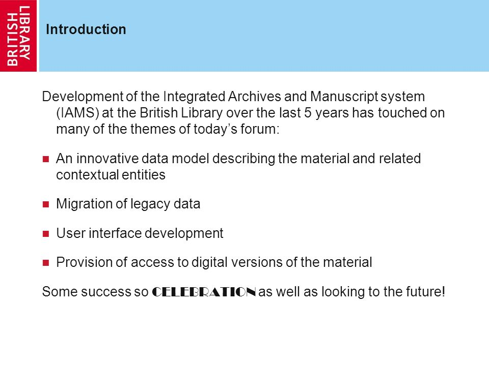 Introduction Development of the Integrated Archives and Manuscript system (IAMS) at the British Library over the last 5 years has touched on many of the themes of todays forum: An innovative data model describing the material and related contextual entities Migration of legacy data User interface development Provision of access to digital versions of the material Some success so CELEBRATION as well as looking to the future!