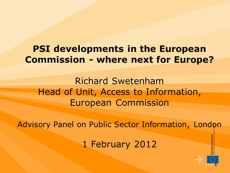 1 PSI developments in the European Commission - where next for Europe? Richard Swetenham Head of Unit, Access to Information, European Commission Advi