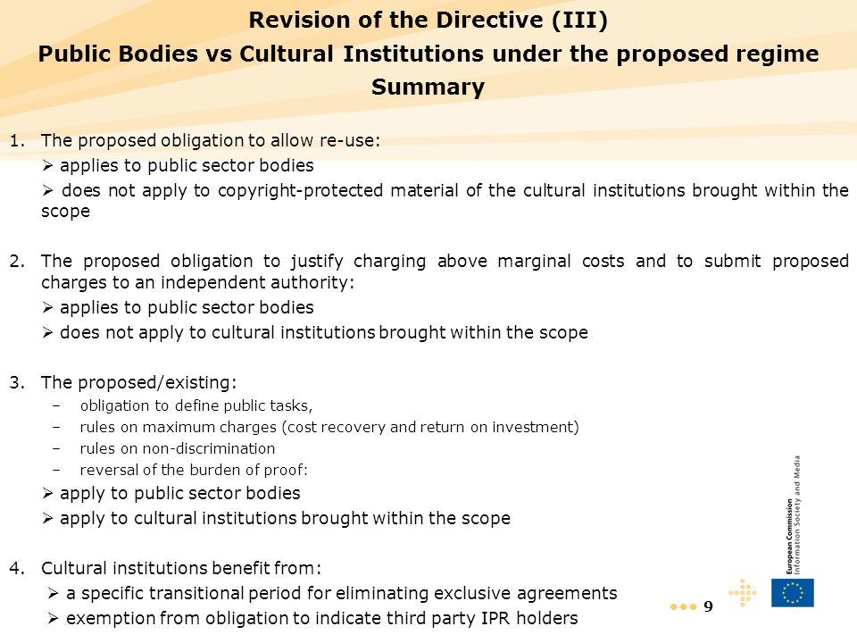 9 Revision of the Directive (III) Public Bodies vs Cultural Institutions under the proposed regime Summary 1.The proposed obligation to allow re-use: applies to public sector bodies does not apply to copyright-protected material of the cultural institutions brought within the scope 2.The proposed obligation to justify charging above marginal costs and to submit proposed charges to an independent authority: applies to public sector bodies does not apply to cultural institutions brought within the scope 3.The proposed/existing: –obligation to define public tasks, –rules on maximum charges (cost recovery and return on investment) –rules on non-discrimination –reversal of the burden of proof: apply to public sector bodies apply to cultural institutions brought within the scope 4.Cultural institutions benefit from: a specific transitional period for eliminating exclusive agreements exemption from obligation to indicate third party IPR holders