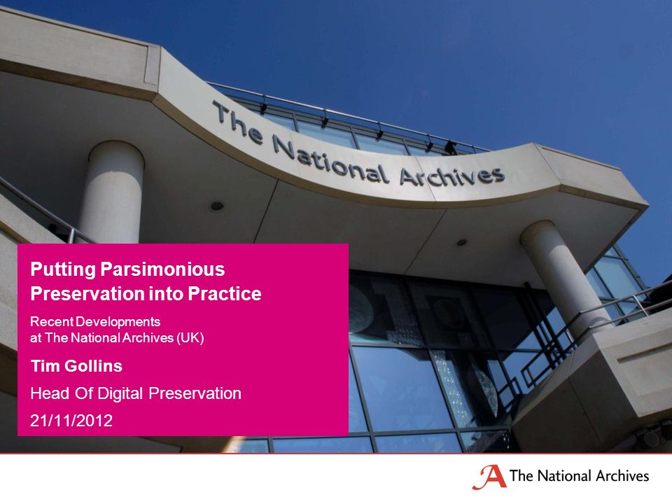 Tim Gollins Head Of Digital Preservation 21/11/2012 Putting Parsimonious Preservation into Practice Recent Developments at The National Archives (UK)