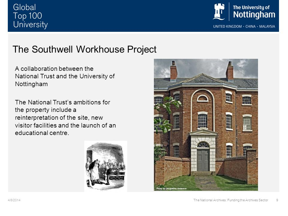 4/8/2014The National Archives: Funding the Archives Sector10 The Southwell Workhouse Project The initial stage of the project was sponsored through a match fund arrangement between the NT and the University to support a Research Associate to explore the archive holdings and draw out individual life stories of people who experienced the Workhouse.