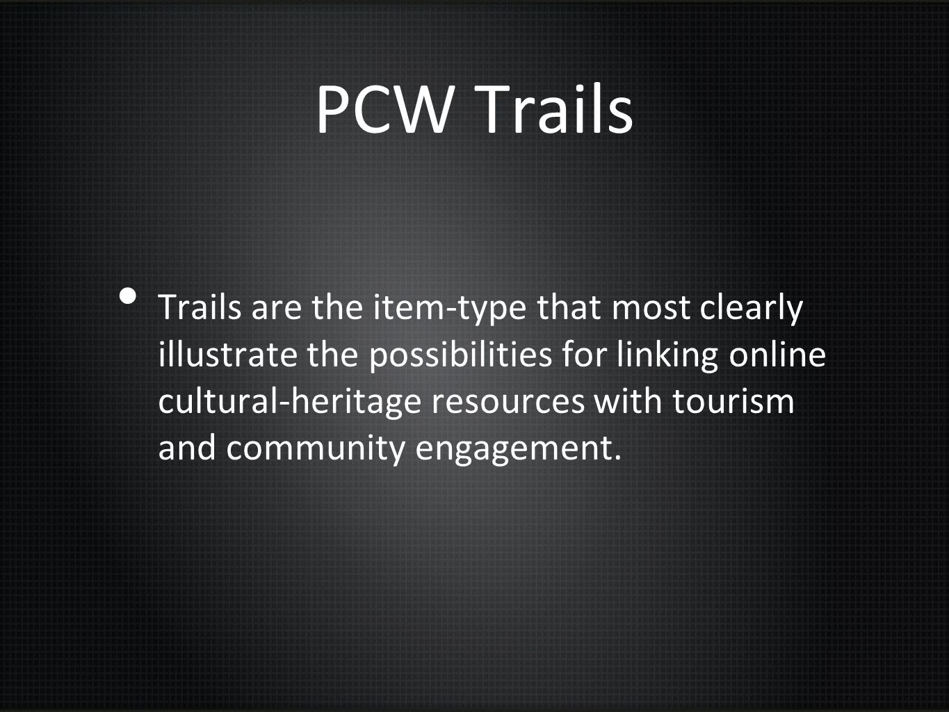 PCW Trails Trails are the item-type that most clearly illustrate the possibilities for linking online cultural-heritage resources with tourism and com