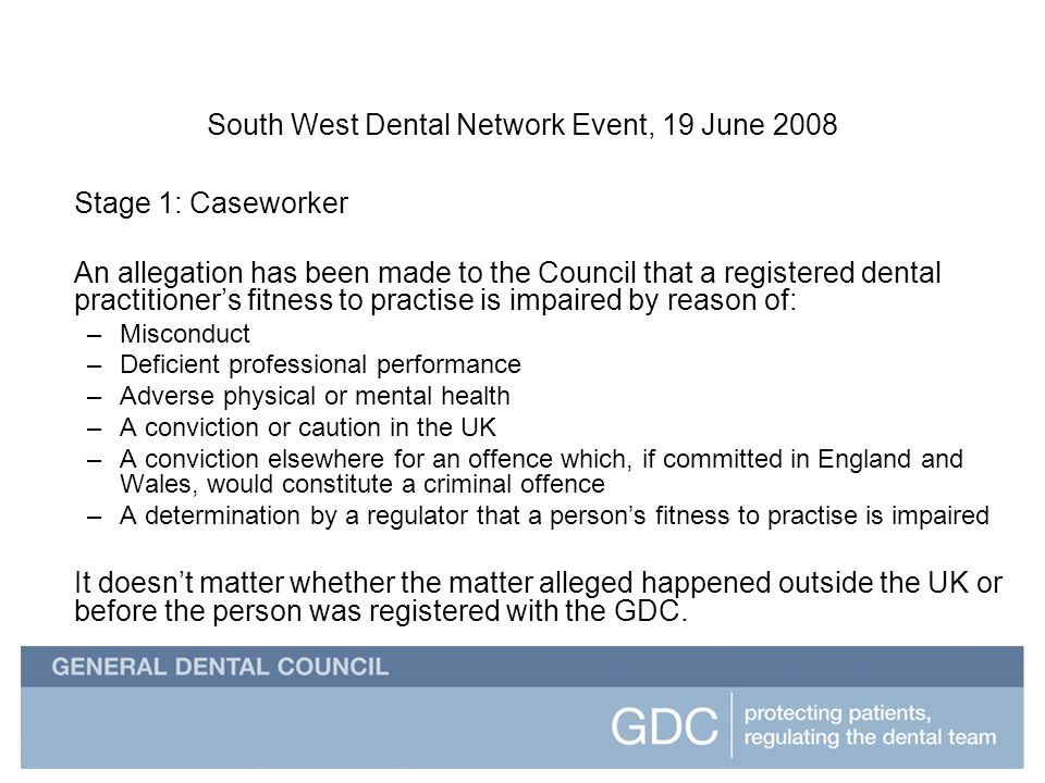 South West Dental Network Event South West Dental Network Event, 19 June 2008 Stage 1: Caseworker An allegation has been made to the Council that a registered dental practitioners fitness to practise is impaired by reason of: –Misconduct –Deficient professional performance –Adverse physical or mental health –A conviction or caution in the UK –A conviction elsewhere for an offence which, if committed in England and Wales, would constitute a criminal offence –A determination by a regulator that a persons fitness to practise is impaired It doesnt matter whether the matter alleged happened outside the UK or before the person was registered with the GDC.