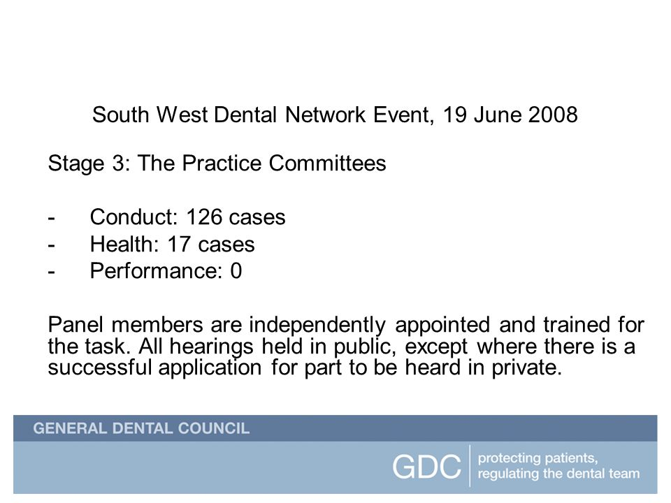 South West Dental Network Event South West Dental Network Event, 19 June 2008 Stage 3: The Practice Committees -Conduct: 126 cases -Health: 17 cases -Performance: 0 Panel members are independently appointed and trained for the task.