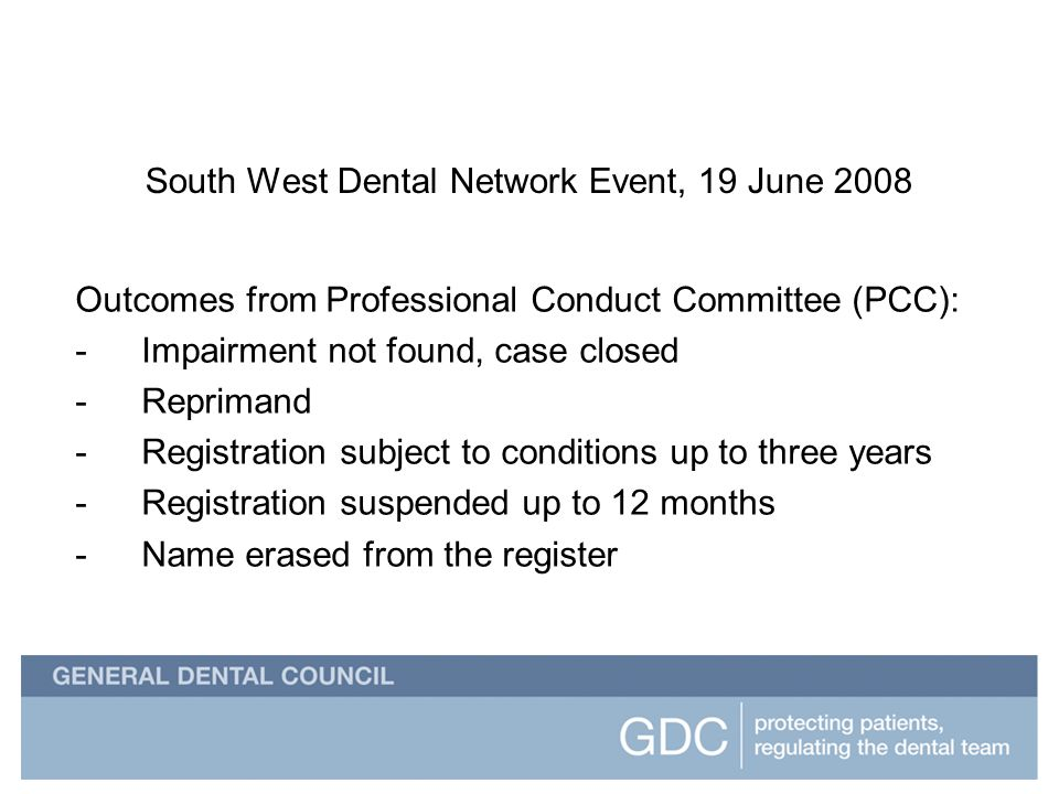 South West Dental Network Event South West Dental Network Event, 19 June 2008 Outcomes from Professional Conduct Committee (PCC): -Impairment not found, case closed -Reprimand -Registration subject to conditions up to three years -Registration suspended up to 12 months -Name erased from the register