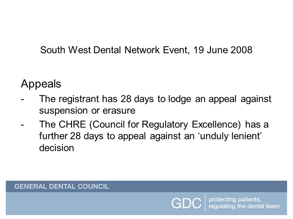 South West Dental Network Event South West Dental Network Event, 19 June 2008 Appeals -The registrant has 28 days to lodge an appeal against suspension or erasure -The CHRE (Council for Regulatory Excellence) has a further 28 days to appeal against an unduly lenient decision