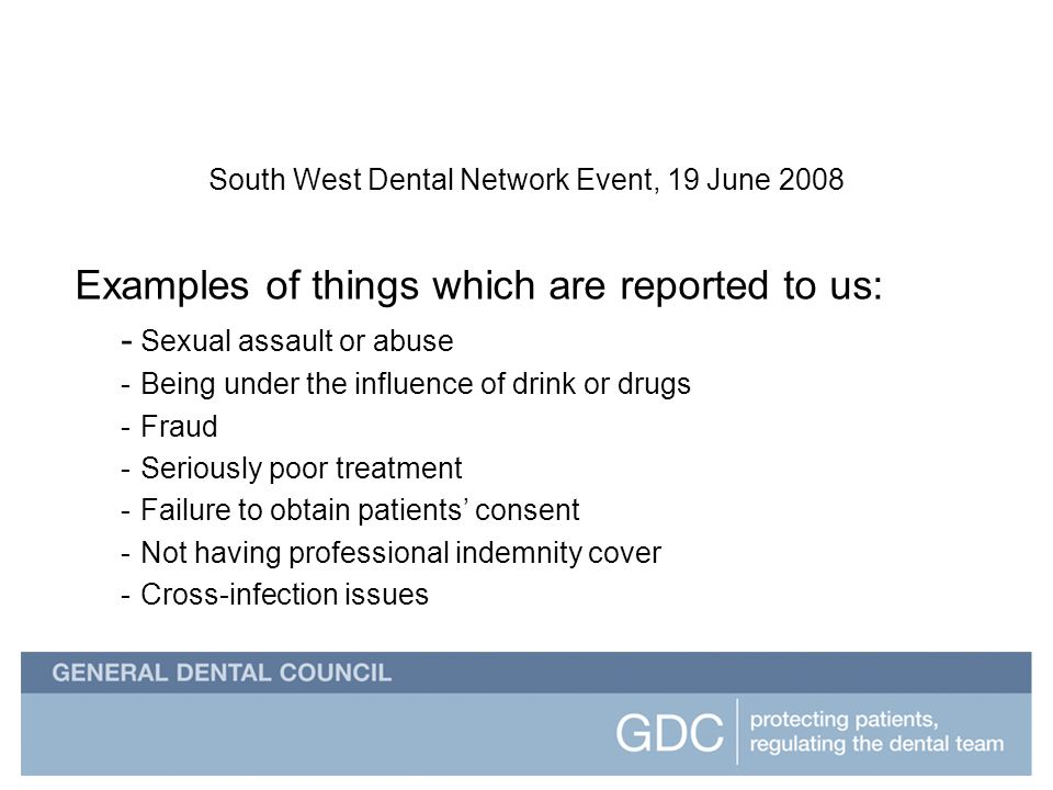 South West Dental Network Event South West Dental Network Event, 19 June 2008 Examples of things which are reported to us: - Sexual assault or abuse -Being under the influence of drink or drugs -Fraud -Seriously poor treatment -Failure to obtain patients consent -Not having professional indemnity cover -Cross-infection issues