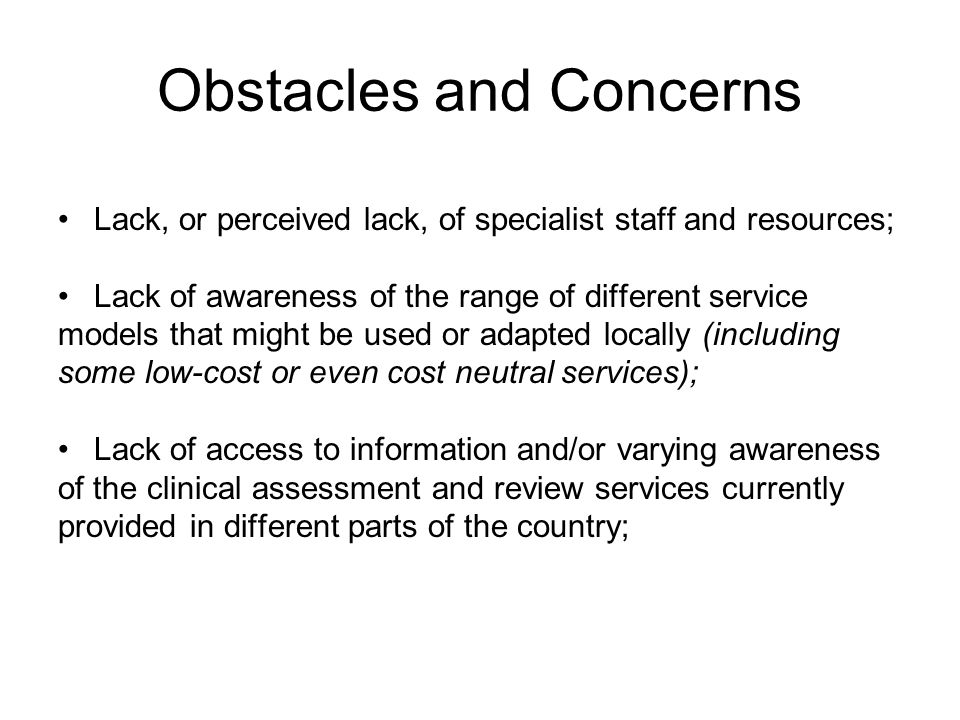 Obstacles and Concerns Lack, or perceived lack, of specialist staff and resources; Lack of awareness of the range of different service models that might be used or adapted locally (including some low-cost or even cost neutral services); Lack of access to information and/or varying awareness of the clinical assessment and review services currently provided in different parts of the country;