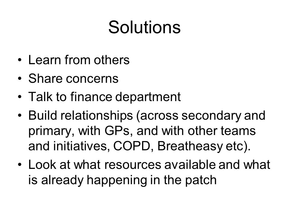 Solutions Learn from others Share concerns Talk to finance department Build relationships (across secondary and primary, with GPs, and with other teams and initiatives, COPD, Breatheasy etc).