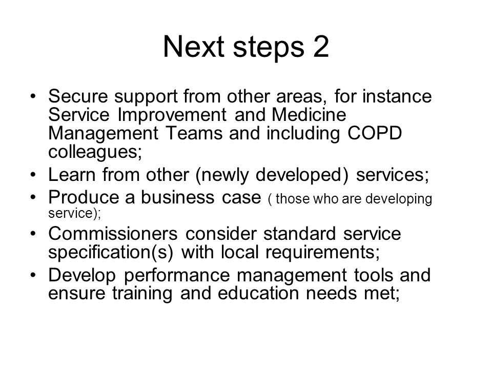 Next steps 2 Secure support from other areas, for instance Service Improvement and Medicine Management Teams and including COPD colleagues; Learn from