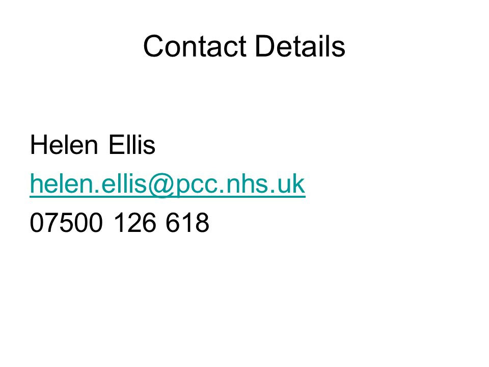 Contact Details Helen Ellis helen.ellis@pcc.nhs.uk 07500 126 618