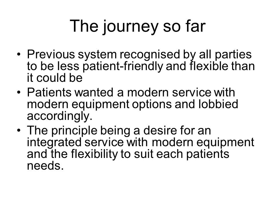 The journey so far Previous system recognised by all parties to be less patient-friendly and flexible than it could be Patients wanted a modern servic