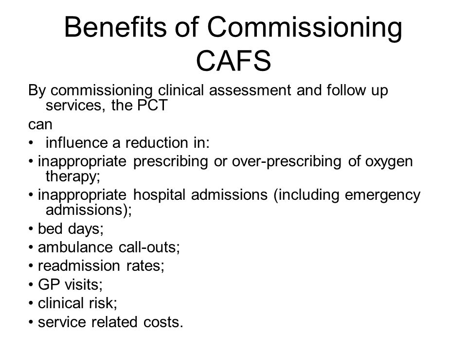 Benefits of Commissioning CAFS By commissioning clinical assessment and follow up services, the PCT can influence a reduction in: inappropriate prescribing or over-prescribing of oxygen therapy; inappropriate hospital admissions (including emergency admissions); bed days; ambulance call-outs; readmission rates; GP visits; clinical risk; service related costs.