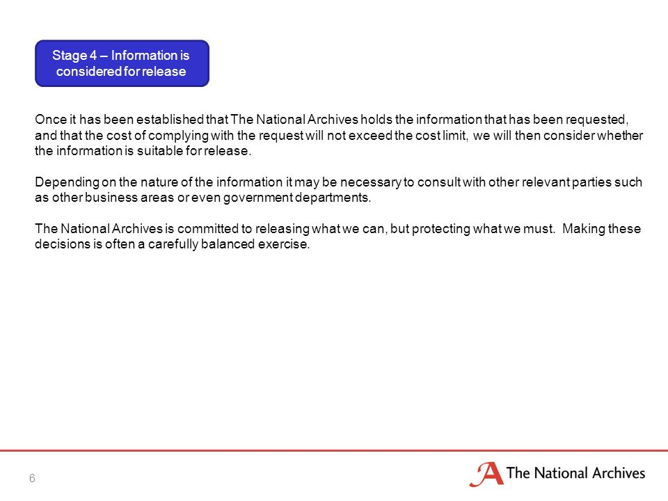 6 Once it has been established that The National Archives holds the information that has been requested, and that the cost of complying with the request will not exceed the cost limit, we will then consider whether the information is suitable for release.