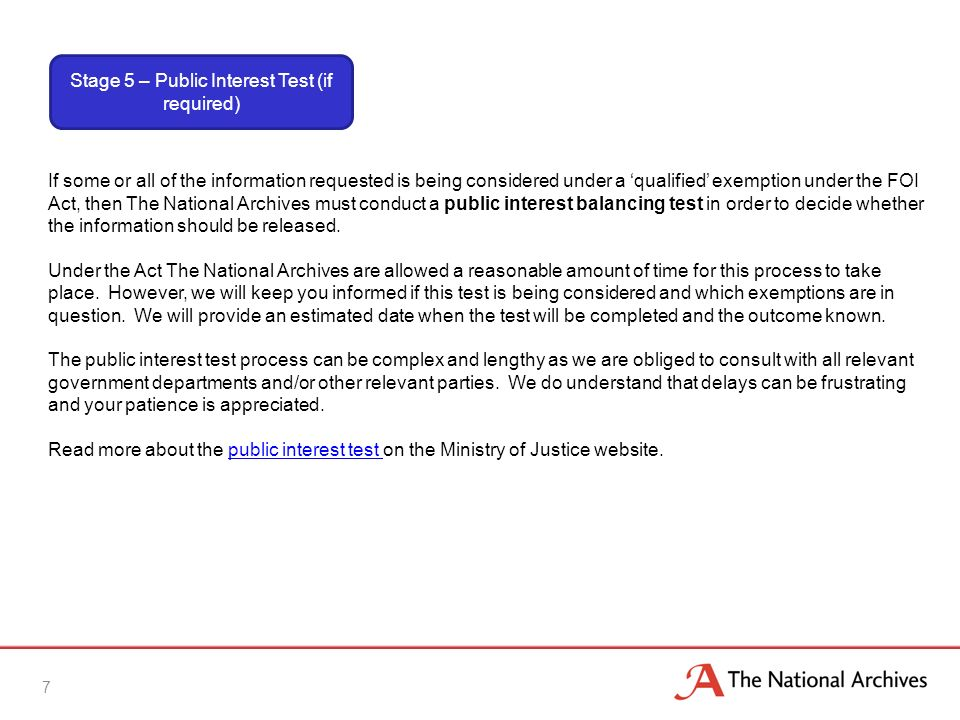 7 If some or all of the information requested is being considered under a qualified exemption under the FOI Act, then The National Archives must conduct a public interest balancing test in order to decide whether the information should be released.