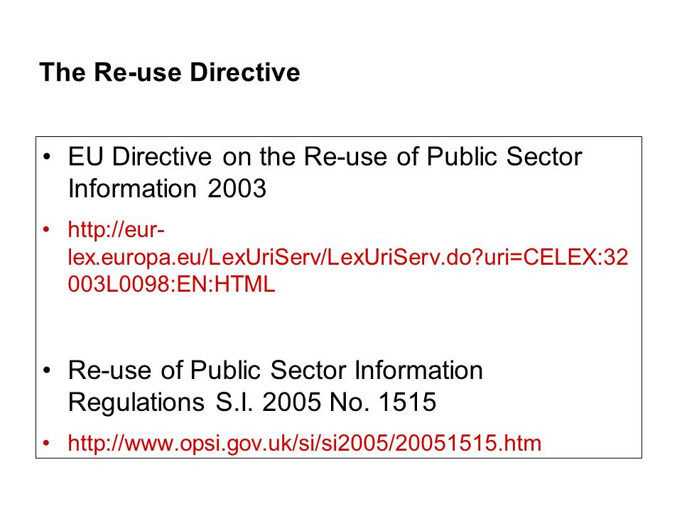 The Re-use Directive EU Directive on the Re-use of Public Sector Information 2003 http://eur- lex.europa.eu/LexUriServ/LexUriServ.do uri=CELEX:32 003L0098:EN:HTML Re-use of Public Sector Information Regulations S.I.