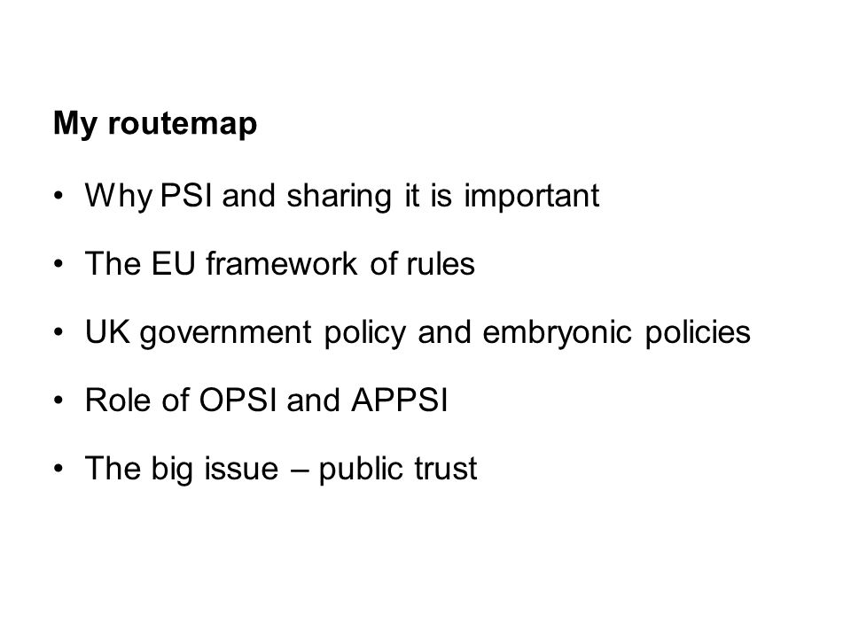 My routemap Why PSI and sharing it is important The EU framework of rules UK government policy and embryonic policies Role of OPSI and APPSI The big issue – public trust