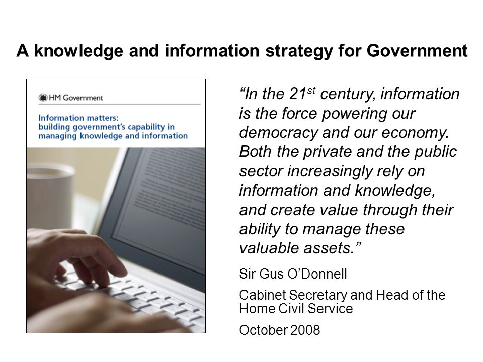 A knowledge and information strategy for Government In the 21 st century, information is the force powering our democracy and our economy.
