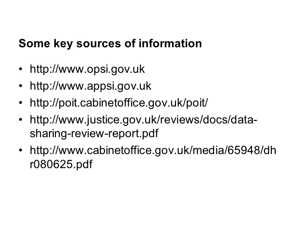 Some key sources of information http://www.opsi.gov.uk http://www.appsi.gov.uk http://poit.cabinetoffice.gov.uk/poit/ http://www.justice.gov.uk/reviews/docs/data- sharing-review-report.pdf http://www.cabinetoffice.gov.uk/media/65948/dh r080625.pdf