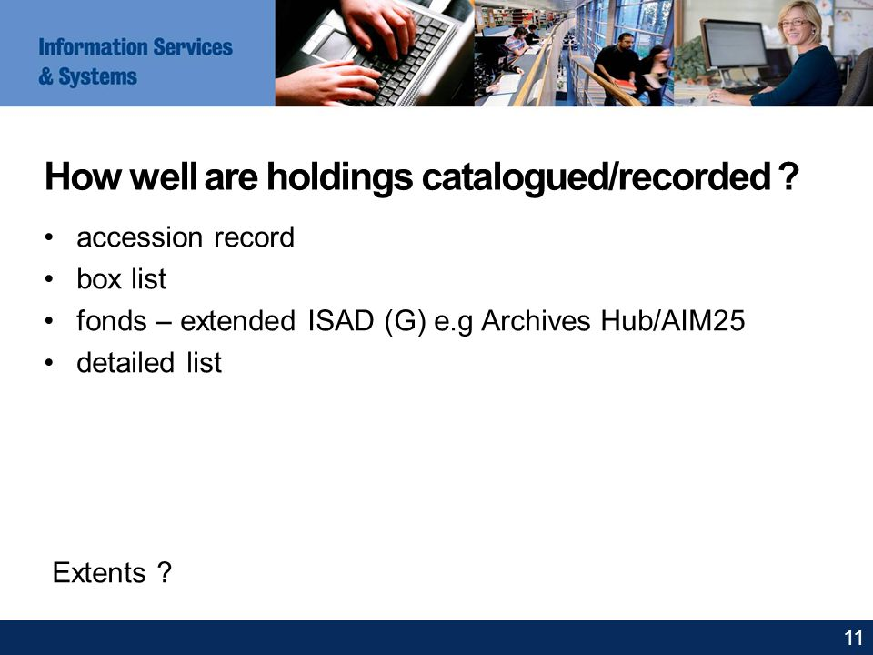 How well are holdings catalogued/recorded ? accession record box list fonds – extended ISAD (G) e.g Archives Hub/AIM25 detailed list Extents ? 11