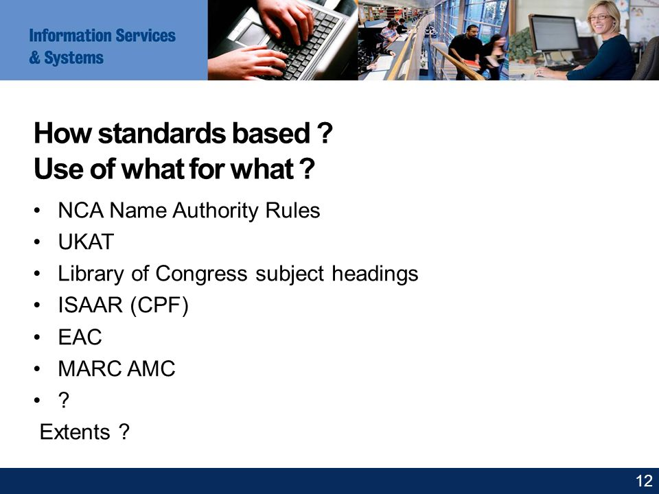 How standards based ? Use of what for what ? NCA Name Authority Rules UKAT Library of Congress subject headings ISAAR (CPF) EAC MARC AMC ? Extents ? 1