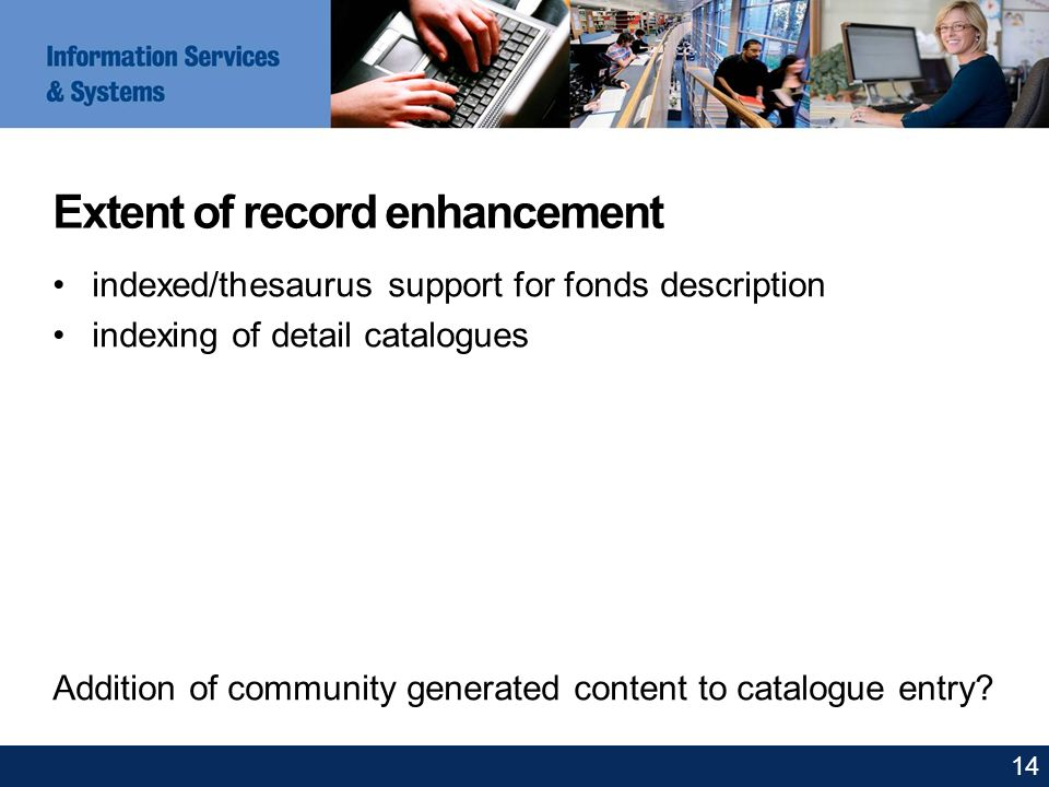 Extent of record enhancement indexed/thesaurus support for fonds description indexing of detail catalogues Addition of community generated content to catalogue entry.