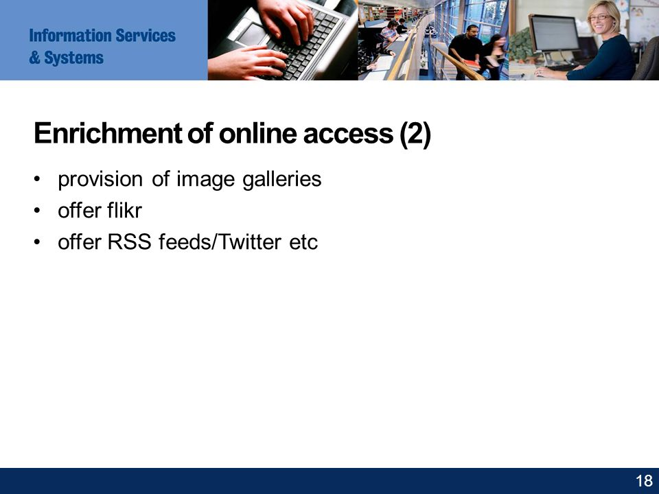 Enrichment of online access (2) provision of image galleries offer flikr offer RSS feeds/Twitter etc 18