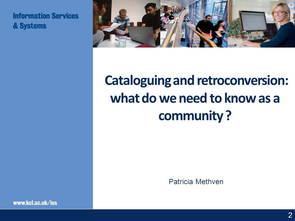 2 Cataloguing and retroconversion: what do we need to know as a community ? Patricia Methven
