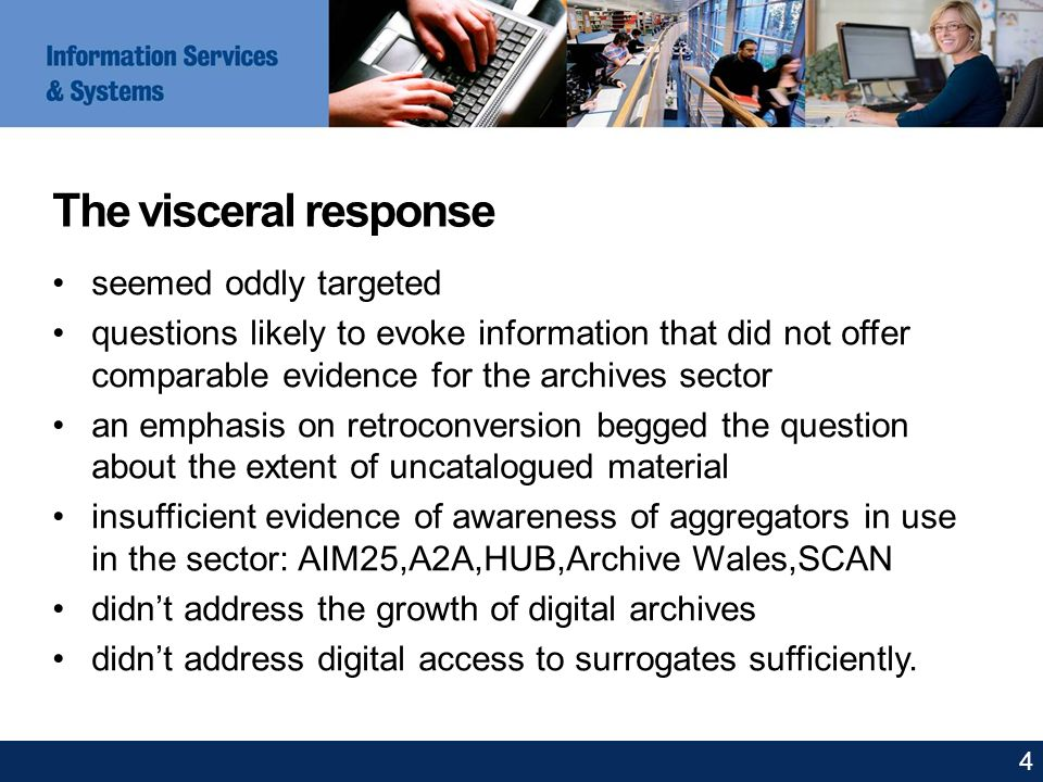 The visceral response seemed oddly targeted questions likely to evoke information that did not offer comparable evidence for the archives sector an emphasis on retroconversion begged the question about the extent of uncatalogued material insufficient evidence of awareness of aggregators in use in the sector: AIM25,A2A,HUB,Archive Wales,SCAN didnt address the growth of digital archives didnt address digital access to surrogates sufficiently.