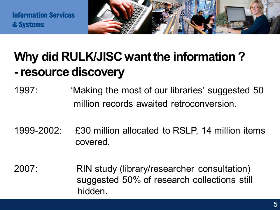 Why did RULK/JISC want the information ? - resource discovery 1997: Making the most of our libraries suggested 50 million records awaited retroconvers