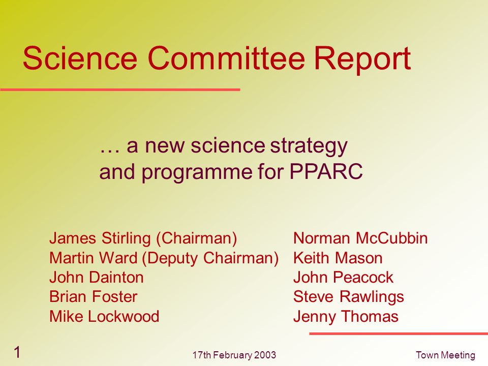 17th February 2003Town Meeting 1 Science Committee Report … a new science strategy and programme for PPARC James Stirling (Chairman)Norman McCubbin Ma