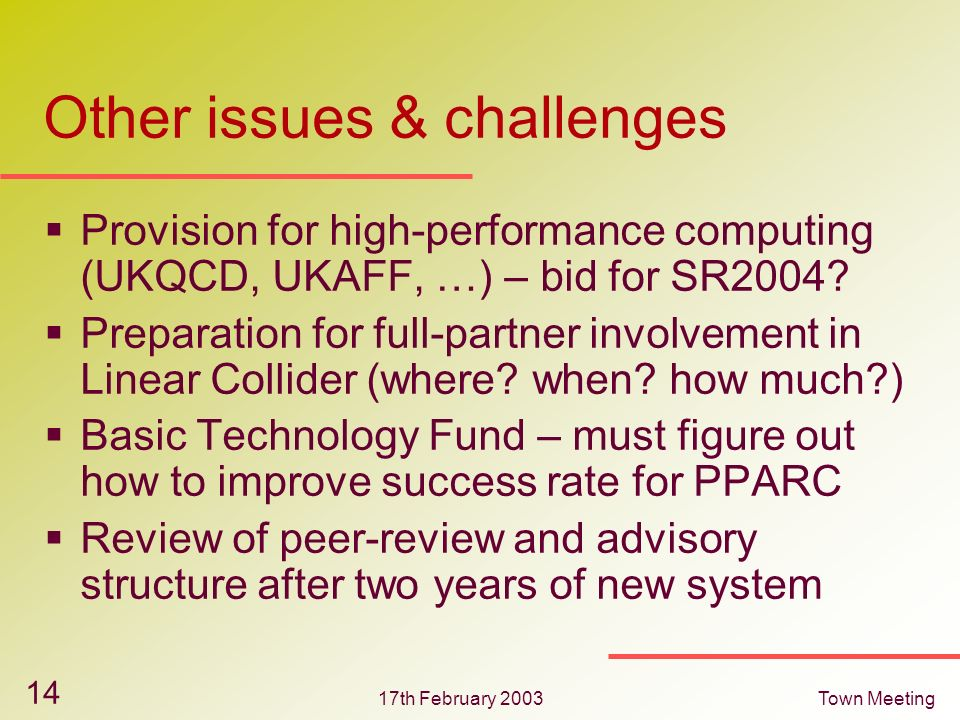 17th February 2003Town Meeting 14 Other issues & challenges Provision for high-performance computing (UKQCD, UKAFF, …) – bid for SR2004? Preparation f
