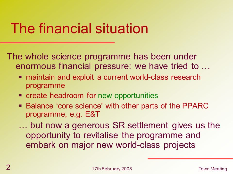 17th February 2003Town Meeting 2 The financial situation The whole science programme has been under enormous financial pressure: we have tried to … ma