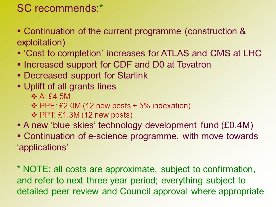 SC recommends:* Continuation of the current programme (construction & exploitation) Cost to completion increases for ATLAS and CMS at LHC Increased su