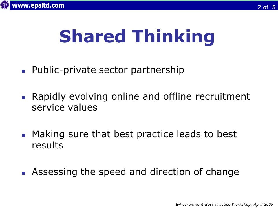 www.epsltd.com E-Recruitment Best Practice Workshop, April 2006 Objective: to deliver best of breed recruitment practices throughout the government service - By acknowledging the strengths and weaknesses of public and private sector partners By understanding the IT and HR context in which recruitment takes place, and acknowledging the need for solutions By developing links and relationships which ensure that government is able to change practises at appropriate moments - with the result that government gets the blend of recruitment services that it needs to ensure that its critical staffing demands are satisfied.