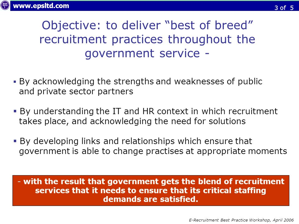 E-Recruitment Best Practice Workshop, April 2006 Objective: to deliver best of breed recruitment practices throughout the government service - By acknowledging the strengths and weaknesses of public and private sector partners By understanding the IT and HR context in which recruitment takes place, and acknowledging the need for solutions By developing links and relationships which ensure that government is able to change practises at appropriate moments - with the result that government gets the blend of recruitment services that it needs to ensure that its critical staffing demands are satisfied.