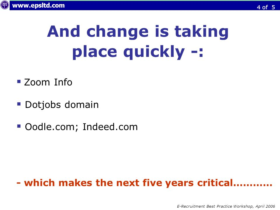 E-Recruitment Best Practice Workshop, April 2006 And change is taking place quickly -: Zoom Info Dotjobs domain Oodle.com; Indeed.com - which makes the next five years critical………… 4 of 5