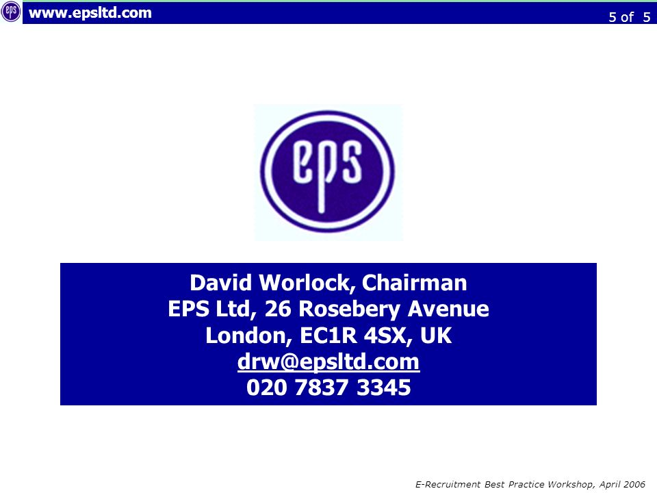 E-Recruitment Best Practice Workshop, April 2006 David Worlock, Chairman EPS Ltd, 26 Rosebery Avenue London, EC1R 4SX, UK of 5
