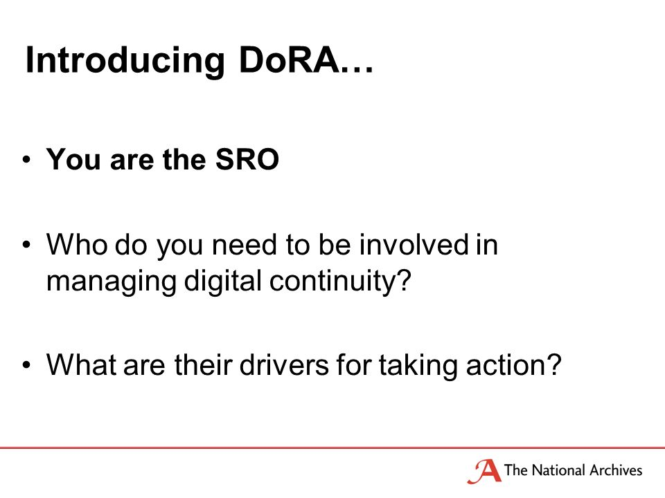 Introducing DoRA… You are the SRO Who do you need to be involved in managing digital continuity.