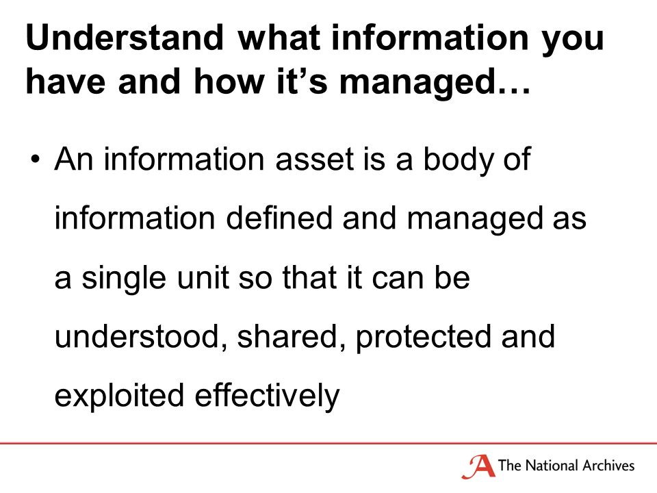 An information asset is a body of information defined and managed as a single unit so that it can be understood, shared, protected and exploited effectively Understand what information you have and how its managed…