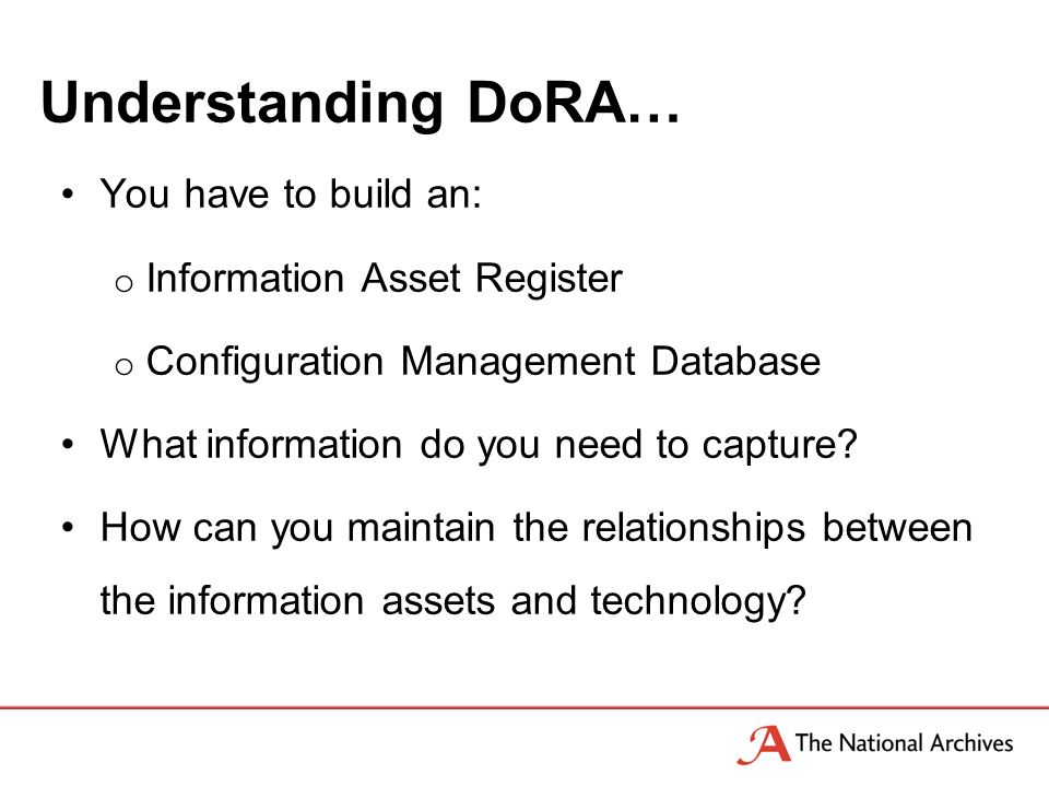 Understanding DoRA… You have to build an: o Information Asset Register o Configuration Management Database What information do you need to capture.