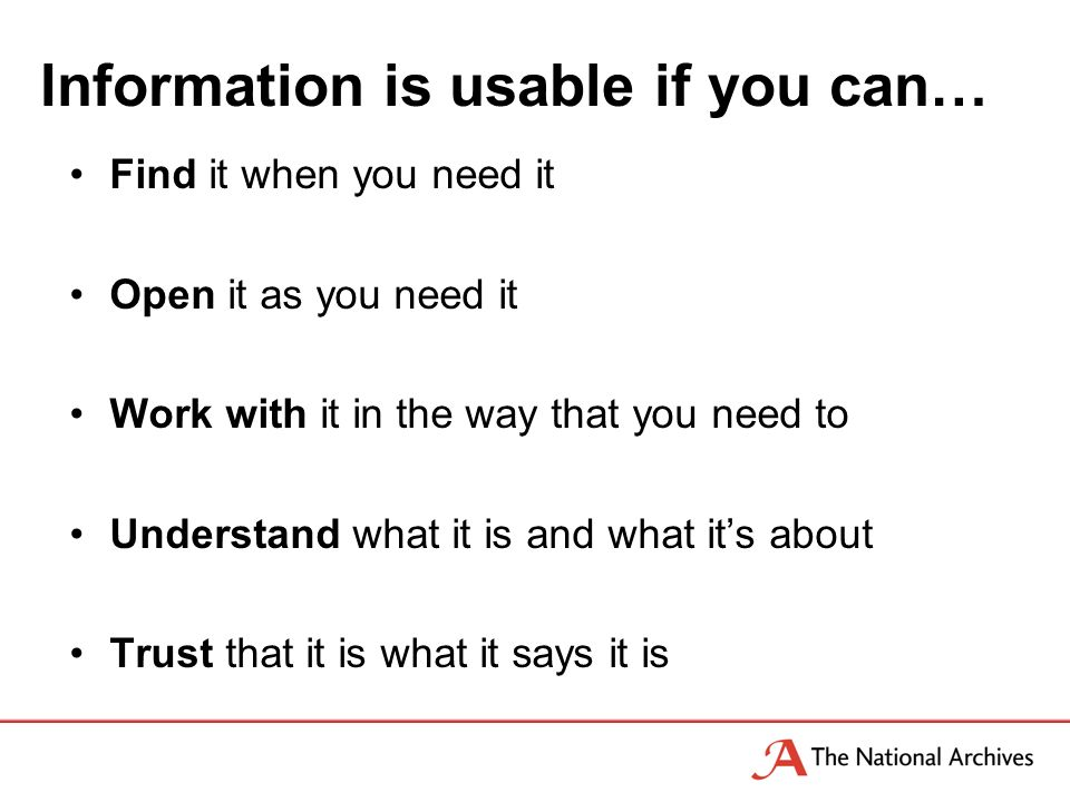 Information is usable if you can… Find it when you need it Open it as you need it Work with it in the way that you need to Understand what it is and what its about Trust that it is what it says it is