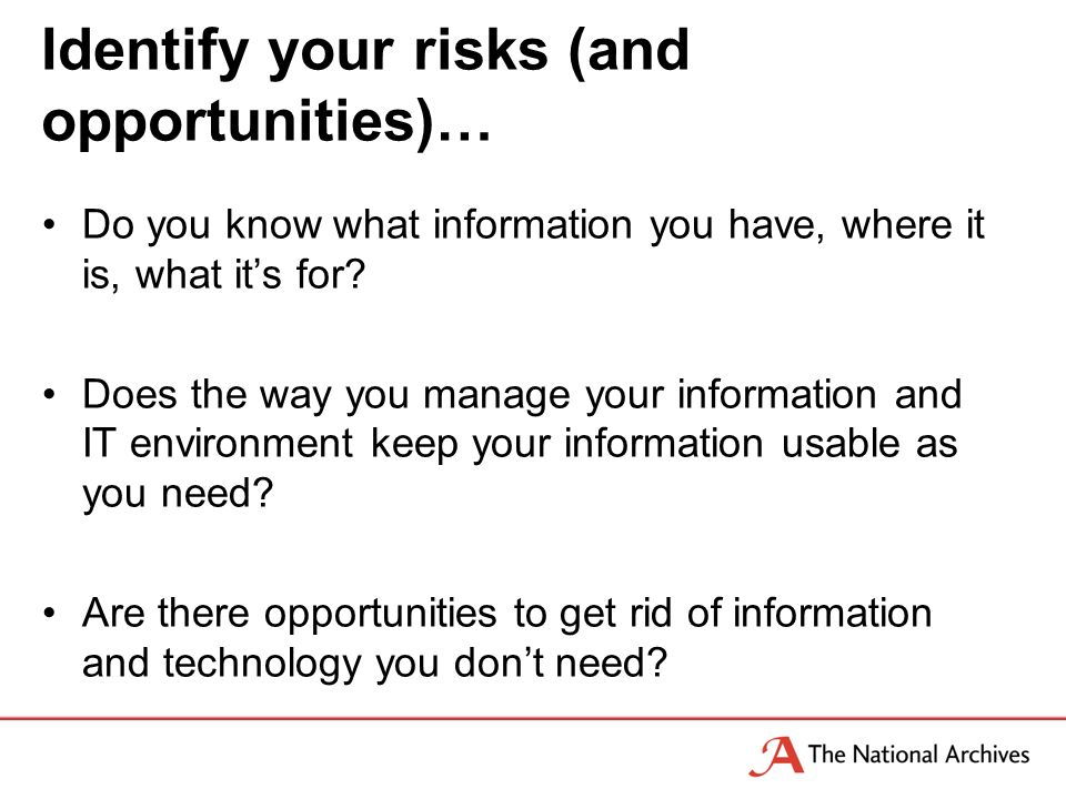 Identify your risks (and opportunities)… Do you know what information you have, where it is, what its for.