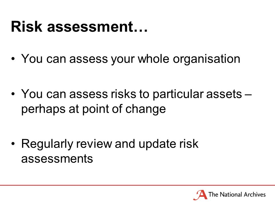Risk assessment… You can assess your whole organisation You can assess risks to particular assets – perhaps at point of change Regularly review and update risk assessments
