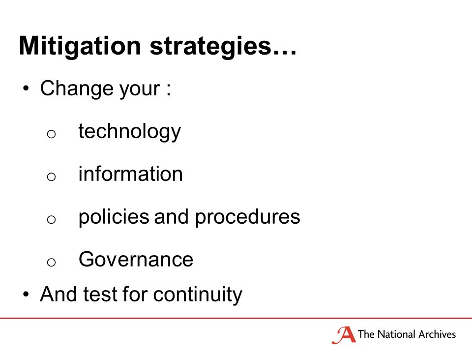 Mitigation strategies… Change your : o technology o information o policies and procedures o Governance And test for continuity
