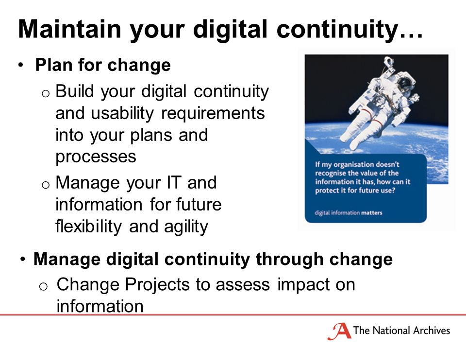Maintain your digital continuity… Plan for change o Build your digital continuity and usability requirements into your plans and processes o Manage your IT and information for future flexibility and agility Manage digital continuity through change o Change Projects to assess impact on information